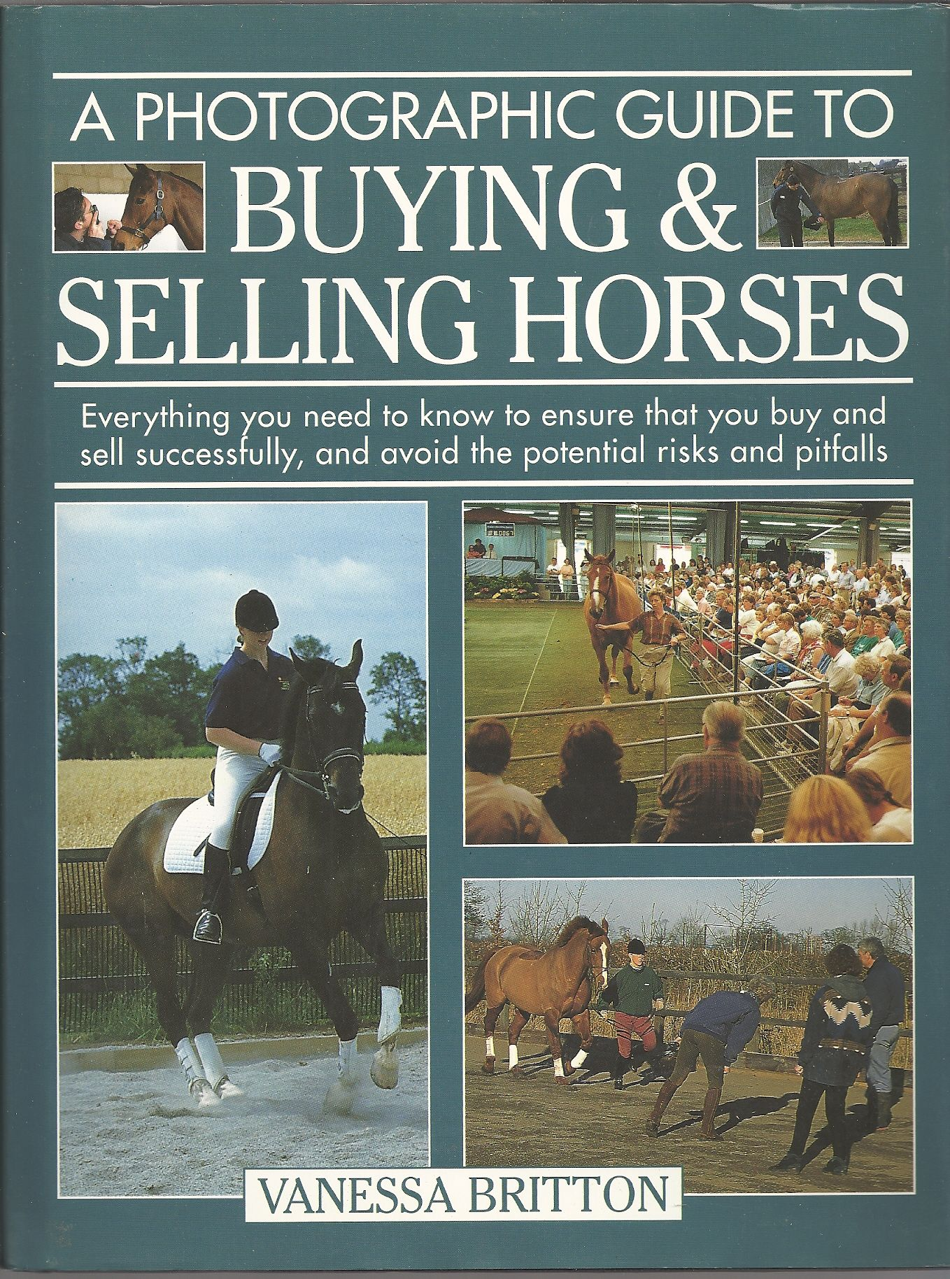 A Photographic Guide to Buying & Selling Horses: All the Information You Will Need to Ensure That You Buy and Sell Successfully, and How to Spot the Potential Risks and Pitfalls, Britton, Vanessa
